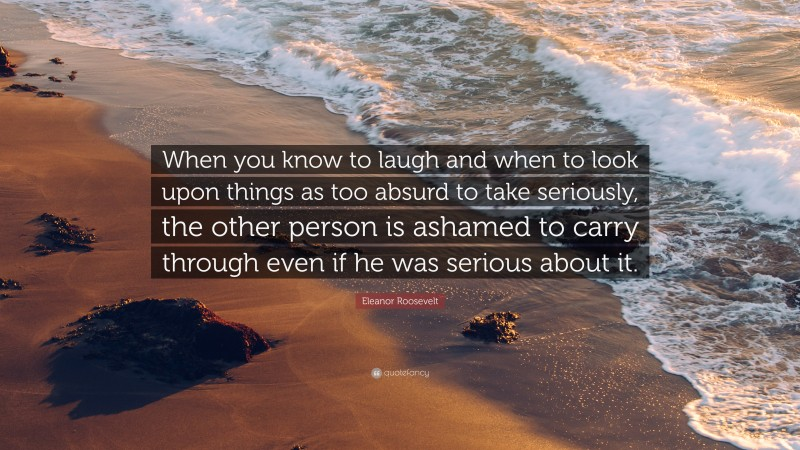 """Eleanor Roosevelt Quote: """"When you know to laugh and when to look upon things as too absurd to take seriously, the other person is ashamed to carry through even if he was serious about it."""""""