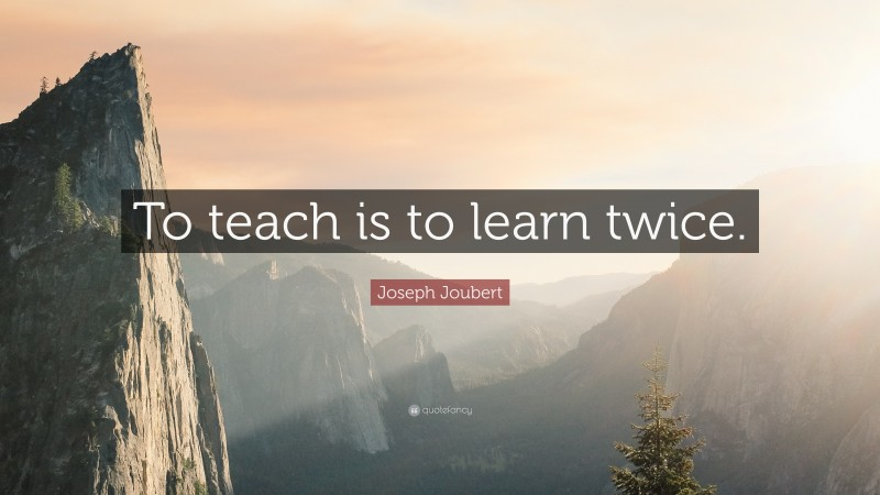 """Joseph Joubert Quote: """"To teach is to learn twice."""""""