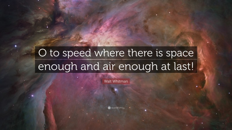 """Walt Whitman Quote: """"O to speed where there is space enough and air enough at last!"""""""