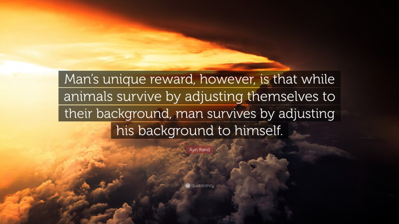 """Ayn Rand Quote: """"Man's unique reward, however, is that while animals survive by adjusting themselves to their background, man survives by adjusting his background to himself."""""""