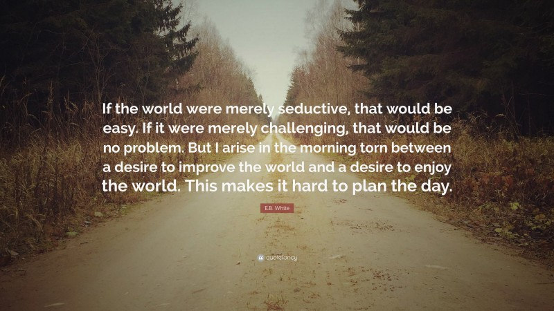 """E.B. White Quote: """"If the world were merely seductive, that would be easy. If it were merely challenging, that would be no problem. But I arise in the morning torn between a desire to improve the world and a desire to enjoy the world. This makes it hard to plan the day."""""""