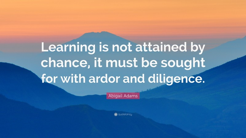 """Abigail Adams Quote: """"Learning is not attained by chance, it must be sought for with ardor and diligence."""""""