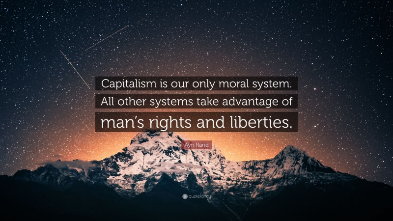 """Ayn Rand Quote: """"Capitalism is our only moral system. All other systems take advantage of man's rights and liberties."""""""