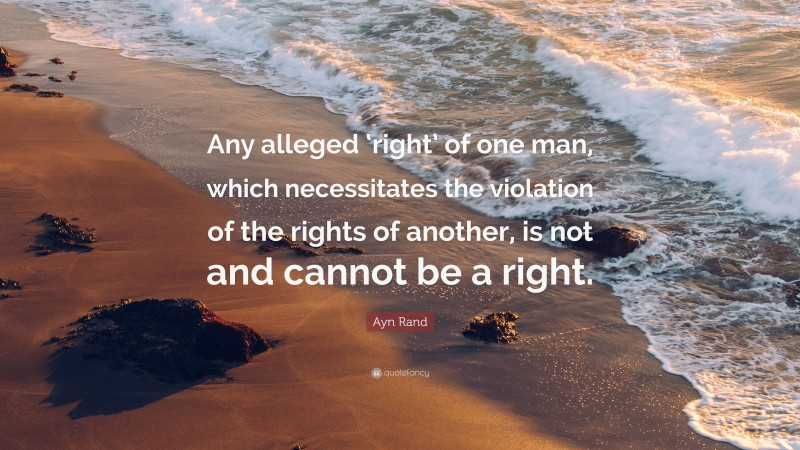 """Ayn Rand Quote: """"Any alleged 'right' of one man, which necessitates the violation of the rights of another, is not and cannot be a right."""""""