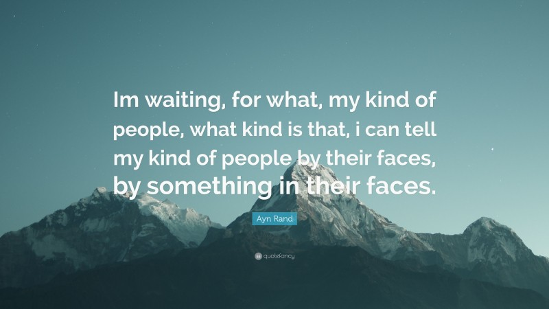 """Ayn Rand Quote: """"Im waiting, for what, my kind of people, what kind is that, i can tell my kind of people by their faces, by something in their faces."""""""
