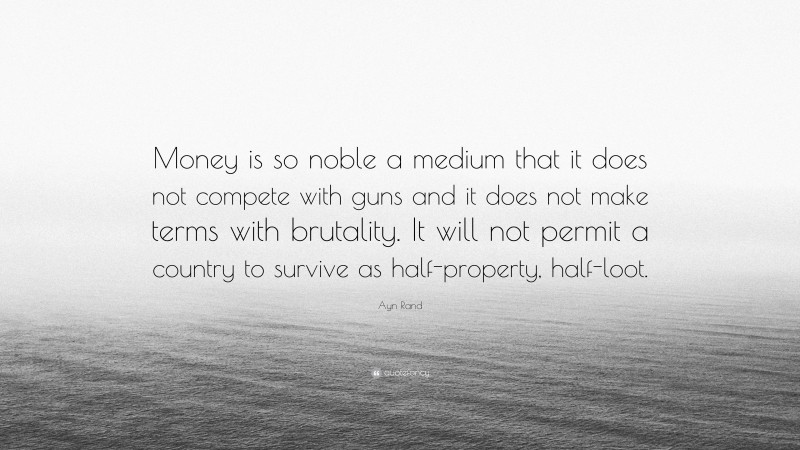 """Ayn Rand Quote: """"Money is so noble a medium that it does not compete with guns and it does not make terms with brutality. It will not permit a country to survive as half-property, half-loot."""""""