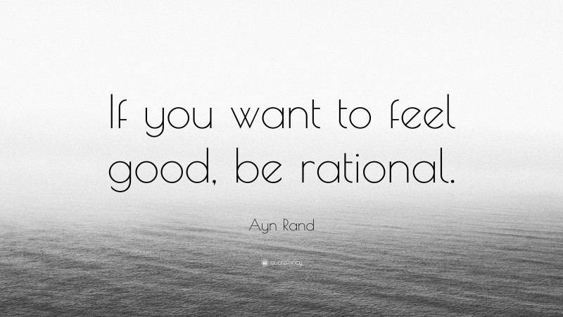 """Ayn Rand Quote: """"If you want to feel good, be rational."""""""