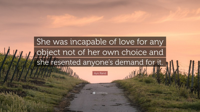 """Ayn Rand Quote: """"She was incapable of love for any object not of her own choice and she resented anyone's demand for it."""""""