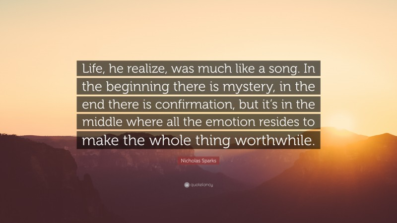 """Nicholas Sparks Quote: """"Life, he realize, was much like a song. In the beginning there is mystery, in the end there is confirmation, but it's in the middle where all the emotion resides to make the whole thing worthwhile."""""""