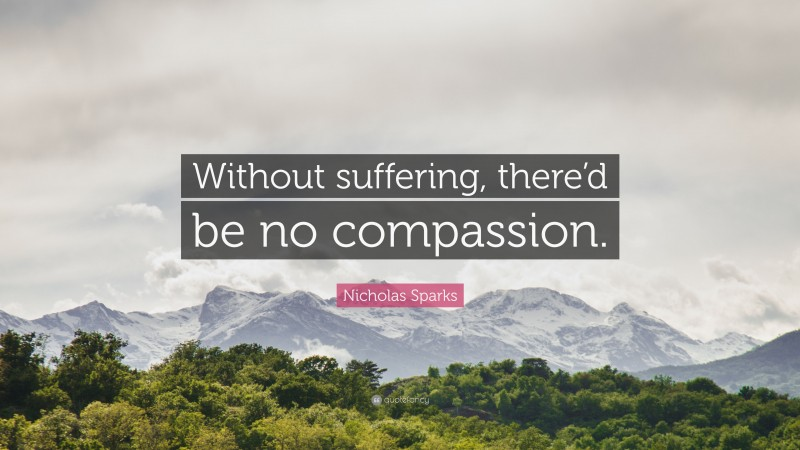 """Nicholas Sparks Quote: """"Without suffering, there'd be no compassion."""""""