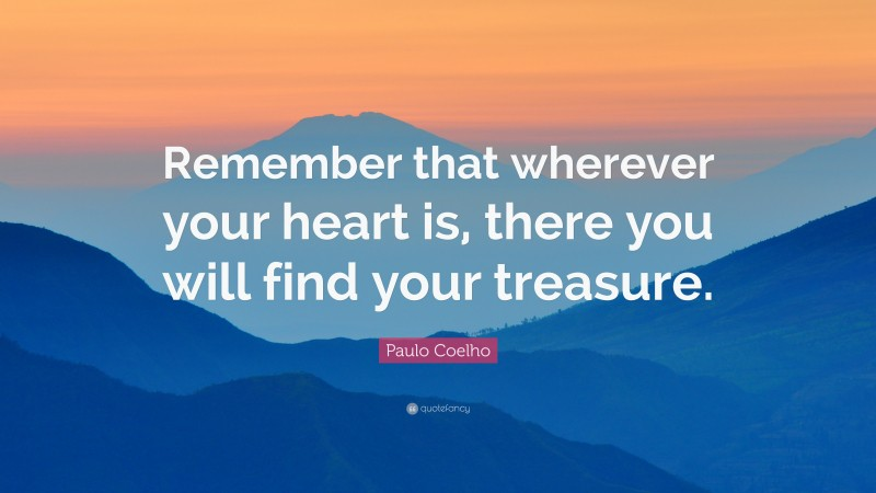 """Paulo Coelho Quote: """"Remember that wherever your heart is, there you will find your treasure."""""""