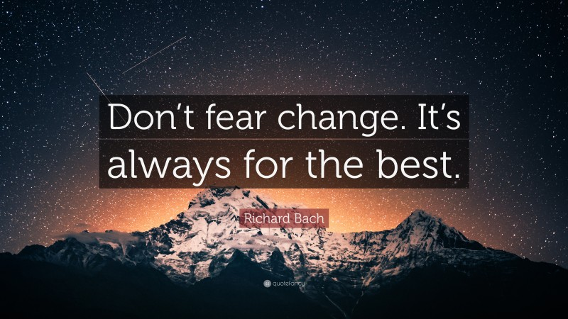 """Richard Bach Quote: """"Don't fear change. It's always for the best."""""""