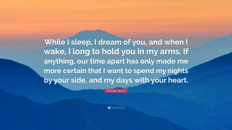 """Nicholas Sparks Quote: """"While I sleep, I dream of you, and when I wake, I long to hold you in my arms. If anything, our time apart has only made me more certain that I want to spend my nights by your side, and my days with your heart."""""""