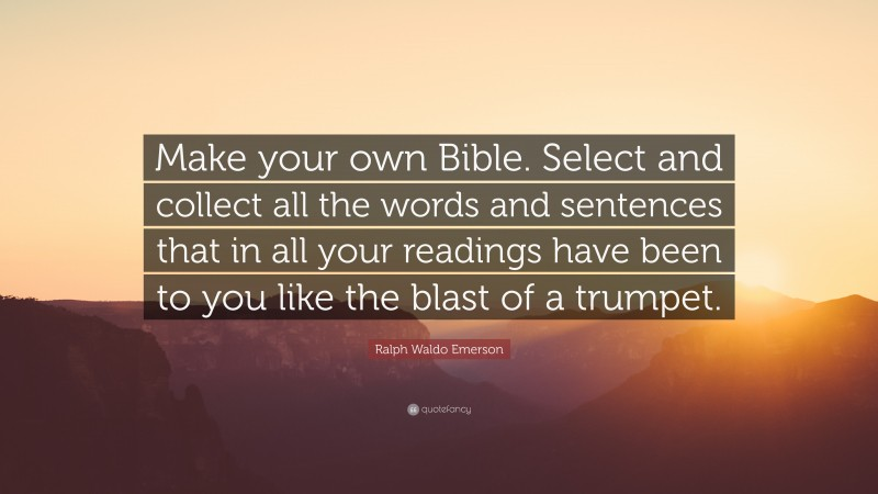 """Ralph Waldo Emerson Quote: """"Make your own Bible. Select and collect all the words and sentences that in all your readings have been to you like the blast of a trumpet."""""""