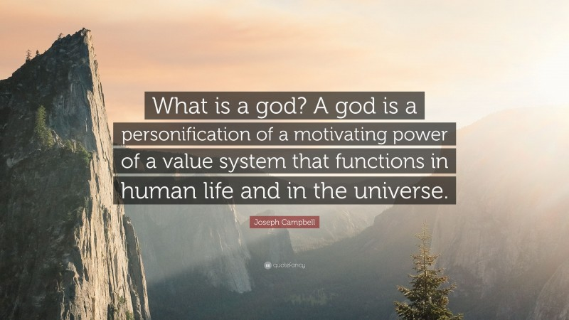 """Joseph Campbell Quote: """"What is a god? A god is a personification of a motivating power of a value system that functions in human life and in the universe."""""""