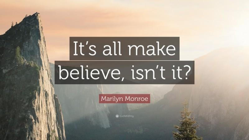 """Marilyn Monroe Quote: """"It's all make believe, isn't it?"""""""