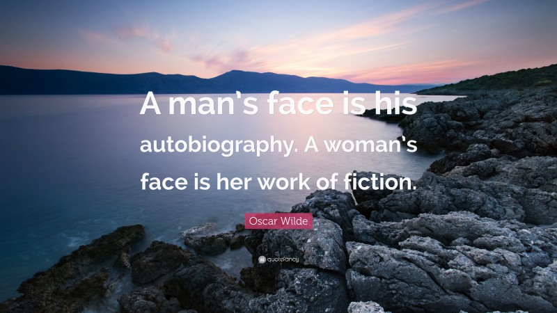 """Oscar Wilde Quote: """"A man's face is his autobiography. A woman's face is her work of fiction."""""""