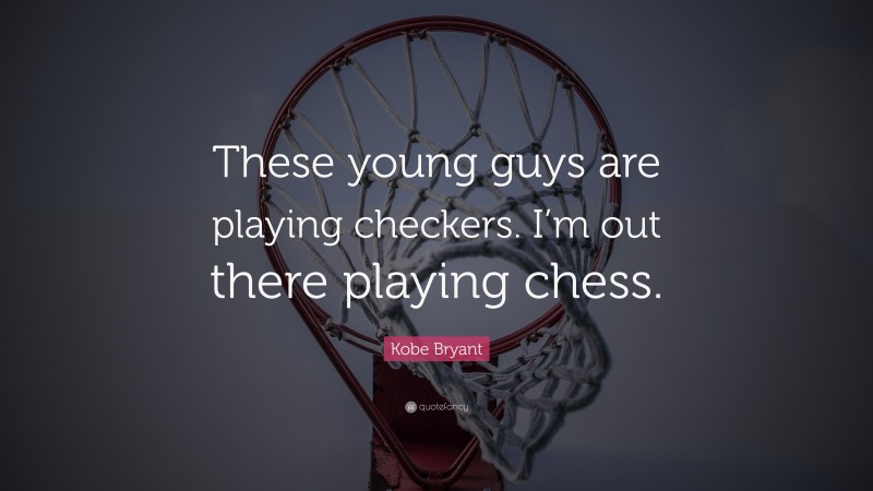 """Kobe Bryant Quote: """"These young guys are playing checkers. I'm out there playing chess."""""""