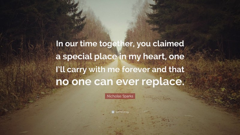 """Nicholas Sparks Quote: """"In our time together, you claimed a special place in my heart, one I'll carry with me forever and that no one can ever replace."""""""
