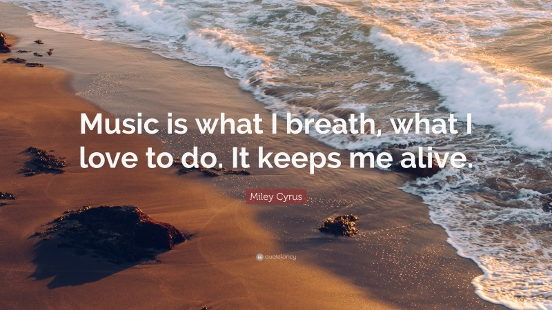 """Miley Cyrus Quote: """"Music is what I breath, what I love to do. It keeps me alive."""""""