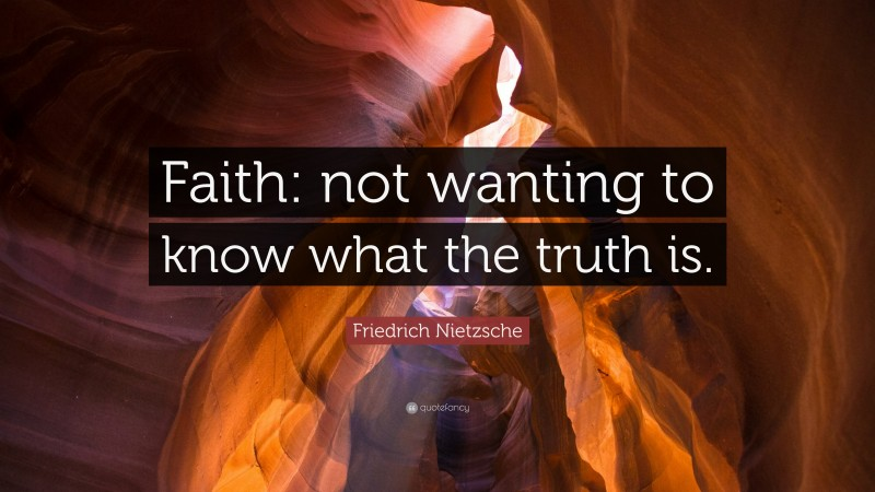 """Friedrich Nietzsche Quote: """"Faith: not wanting to know what the truth is."""""""