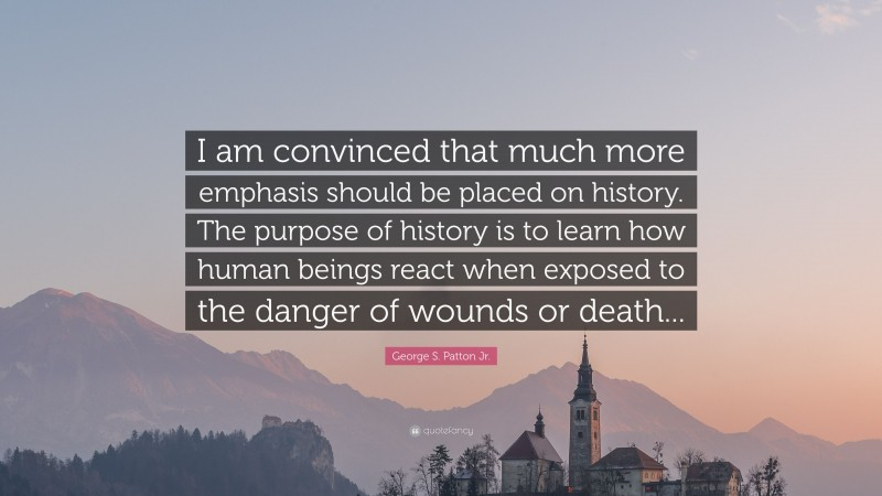 """George S. Patton Jr. Quote: """"I am convinced that much more emphasis should be placed on history. The purpose of history is to learn how human beings react when exposed to the danger of wounds or death..."""""""