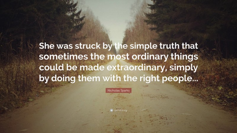 """Nicholas Sparks Quote: """"She was struck by the simple truth that sometimes the most ordinary things could be made extraordinary, simply by doing them with the right people..."""""""