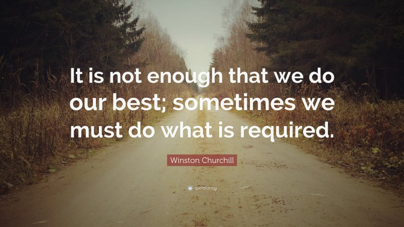"""Winston Churchill Quote: """"It is not enough that we do our best; sometimes we must do what is required."""""""