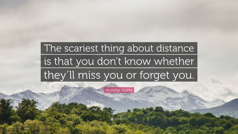 """Nicholas Sparks Quote: """"The scariest thing about distance is that you don't know whether they'll miss you or forget you."""""""