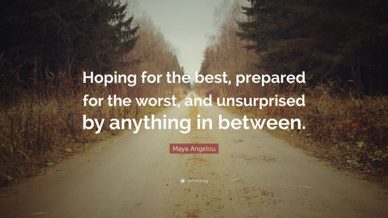 """Maya Angelou Quote: """"Hoping for the best, prepared for the worst, and unsurprised by anything in between."""""""