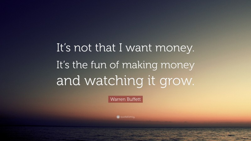"""Fun Quotes: """"It's not that I want money. It's the fun of making money and watching it grow."""" — Warren Buffett"""
