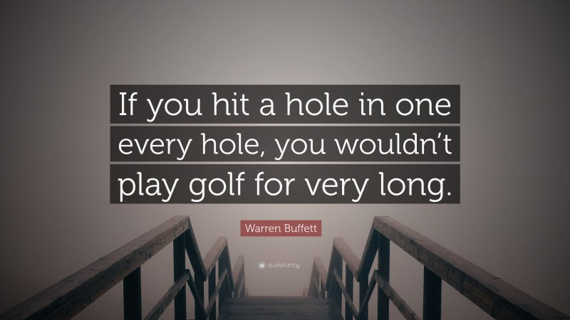"""Warren Buffett Quote: """"If you hit a hole in one every hole, you wouldn't play golf for very long."""""""