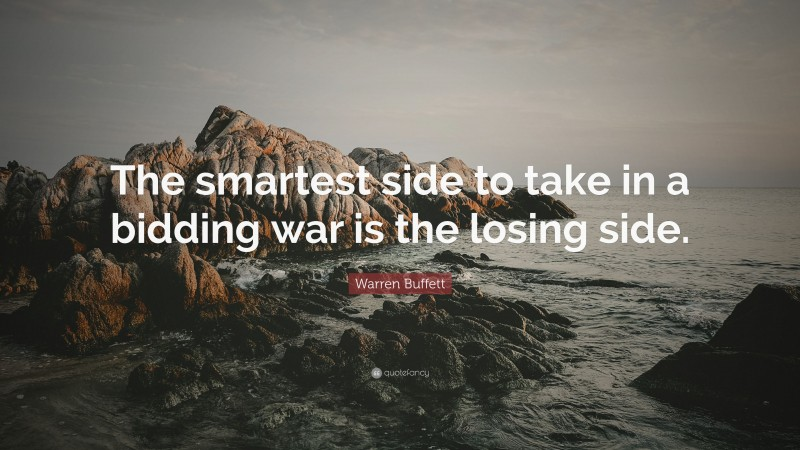 "Warren Buffett Quote: ""The smartest side to take in a bidding war is the losing side."""