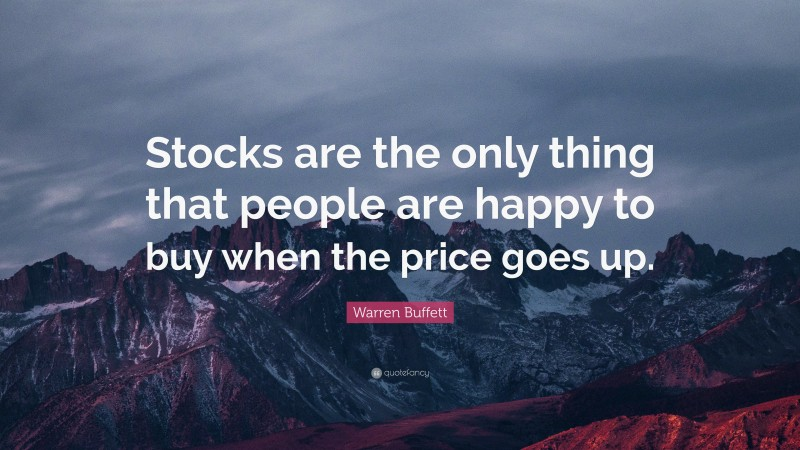 """Warren Buffett Quote: """"Stocks are the only thing that people are happy to buy when the price goes up."""""""
