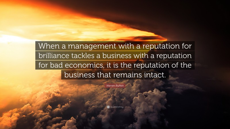 "Warren Buffett Quote: ""When a management with a reputation for brilliance tackles a business with a reputation for bad economics, it is the reputation of the business that remains intact."""