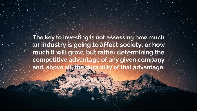 """Warren Buffett Quote: """"The key to investing is not assessing how much an industry is going to affect society, or how much it will grow, but rather determining the competitive advantage of any given company and, above all, the durability of that advantage."""""""