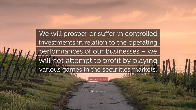 """Warren Buffett Quote: """"We will prosper or suffer in controlled investments in relation to the operating performances of our businesses – we will not attempt to profit by playing various games in the securities markets."""""""