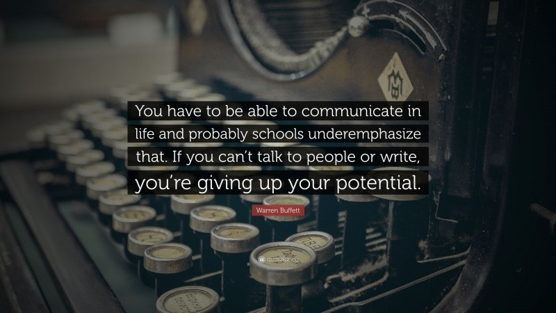 """Warren Buffett Quote: """"You have to be able to communicate in life and probably schools underemphasize that. If you can't talk to people or write, you're giving up your potential."""""""
