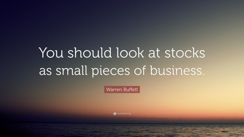 """Warren Buffett Quote: """"You should look at stocks as small pieces of business."""""""