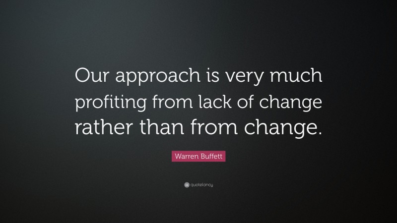 """Warren Buffett Quote: """"Our approach is very much profiting from lack of change rather than from change."""""""