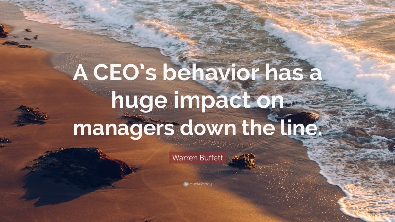 """Warren Buffett Quote: """"A CEO's behavior has a huge impact on managers down the line."""""""