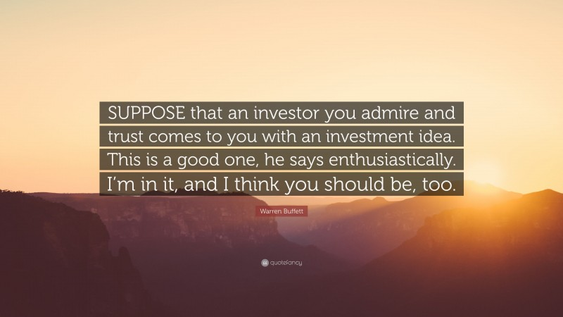 """Warren Buffett Quote: """"SUPPOSE that an investor you admire and trust comes to you with an investment idea. This is a good one, he says enthusiastically. I'm in it, and I think you should be, too."""""""