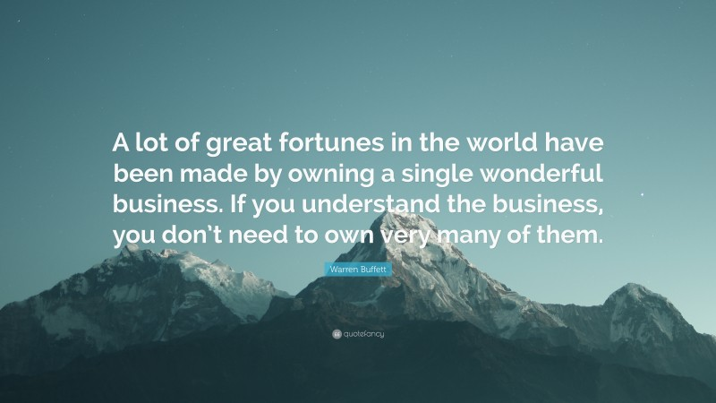 """Warren Buffett Quote: """"A lot of great fortunes in the world have been made by owning a single wonderful business. If you understand the business, you don't need to own very many of them."""""""