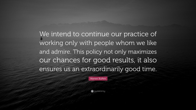 """Warren Buffett Quote: """"We intend to continue our practice of working only with people whom we like and admire. This policy not only maximizes our chances for good results, it also ensures us an extraordinarily good time."""""""