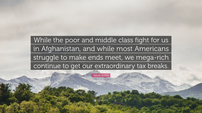"""Warren Buffett Quote: """"While the poor and middle class fight for us in Afghanistan, and while most Americans struggle to make ends meet, we mega-rich continue to get our extraordinary tax breaks."""""""