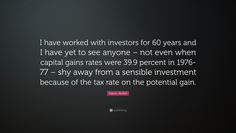 "Warren Buffett Quote: ""I have worked with investors for 60 years and I have yet to see anyone – not even when capital gains rates were 39.9 percent in 1976-77 – shy away from a sensible investment because of the tax rate on the potential gain."""