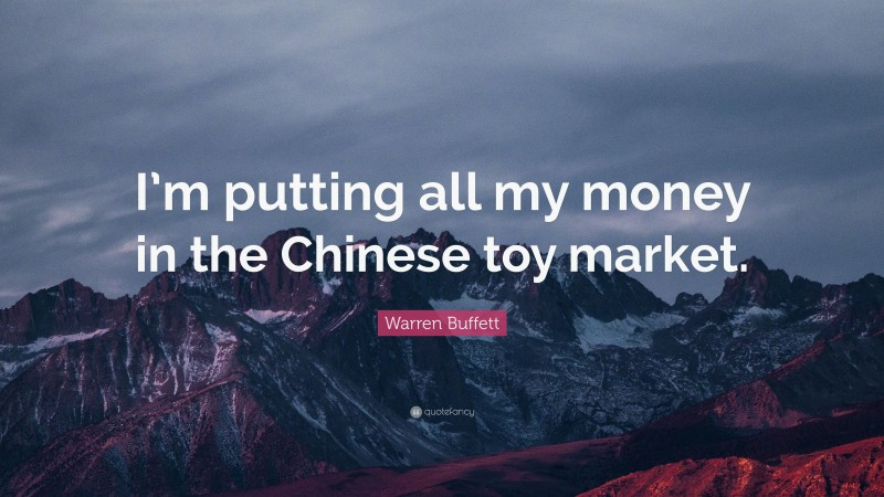 """Warren Buffett Quote: """"I'm putting all my money in the Chinese toy market."""""""