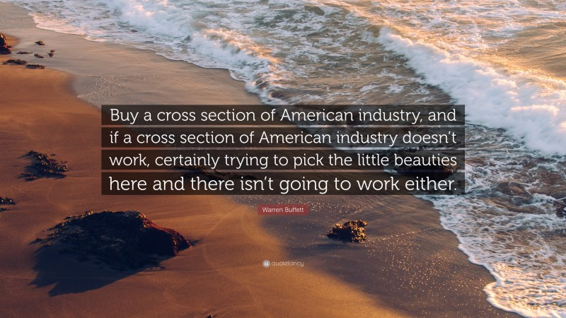 "Warren Buffett Quote: ""Buy a cross section of American industry, and if a cross section of American industry doesn't work, certainly trying to pick the little beauties here and there isn't going to work either."""
