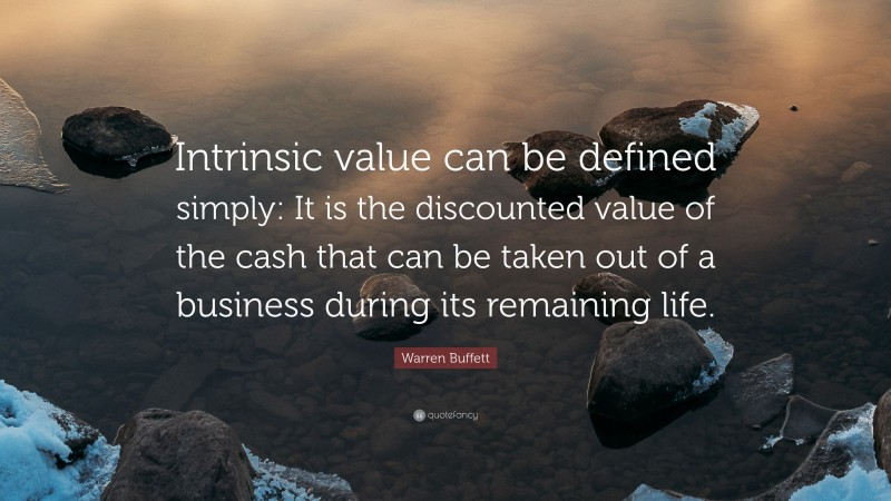 """Warren Buffett Quote: """"Intrinsic value can be defined simply: It is the discounted value of the cash that can be taken out of a business during its remaining life."""""""