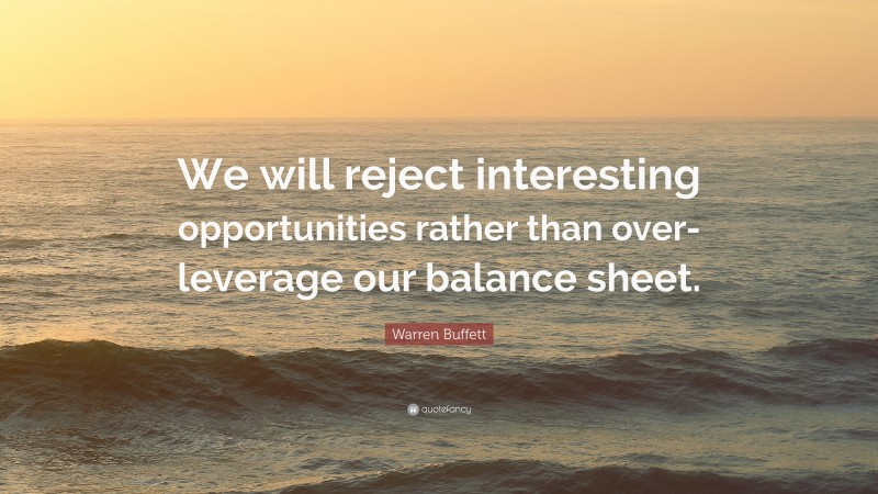 """Warren Buffett Quote: """"We will reject interesting opportunities rather than over-leverage our balance sheet."""""""